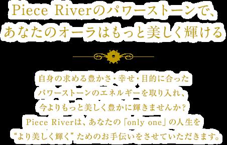"""Piece Riverの数秘ブレスで、あなたのオーラはもっと美しく輝ける 自身の求める豊かさ・幸せ・目的にあったパワーストーンのエネルギーを取り入れ、今よりもっと美しく豊かに輝きませんか?Piece Riverは、あなたの「only one」の人生を""""より美しく輝く""""ためのお手伝いをさせていただきます。"""